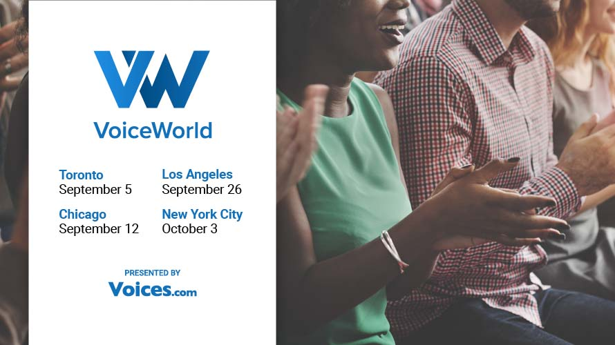 VoiceWorld 2019 - Toronto - September 5, Los Angeles - September 26th - Chicago September 12 - NYC - October 3. Presented by Voices.com
