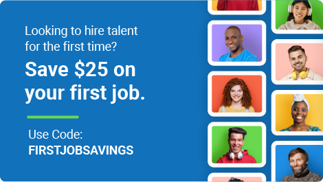 Looking to hire talent for the first time? Save $25 on your first job. Use code: FIRSTJOBSAVINGS